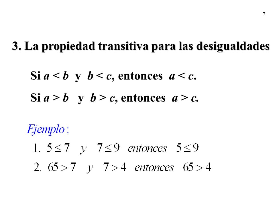 7 3. La propiedad transitiva para las desigualdades Si a < b y b < c, entonces a < c. Si a > b y b > c, entonces a > c.