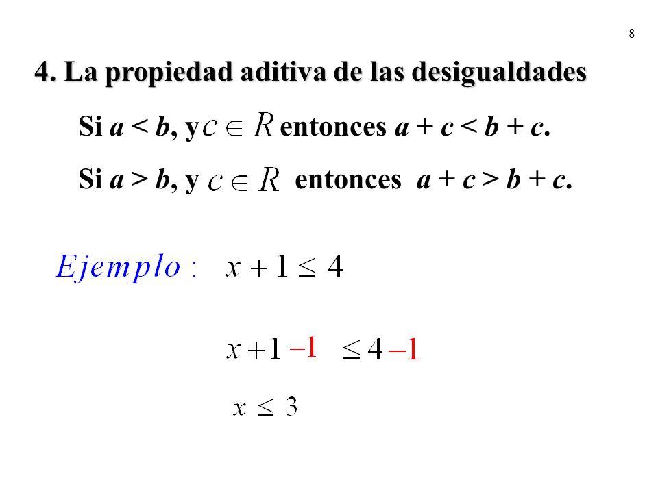 8 4. La propiedad aditiva de las desigualdades Si a < b, y entonces a + c < b + c. Si a > b, y entonces a + c > b + c.