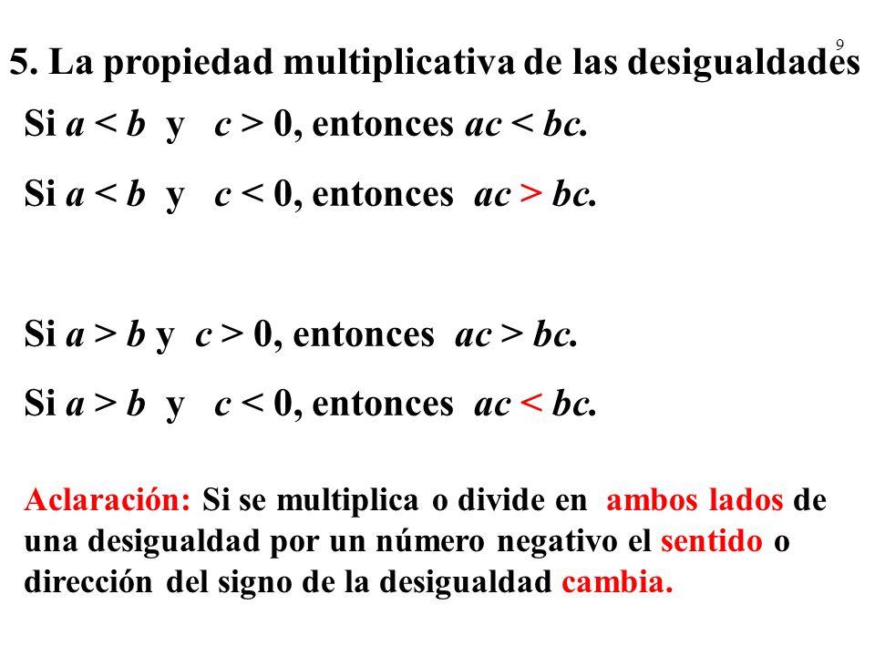 9 5. La propiedad multiplicativa de las desigualdades Si a 0, entonces ac < bc. Si a bc. Si a > b y c > 0, entonces ac > bc. Si a > b y c < 0, entonce