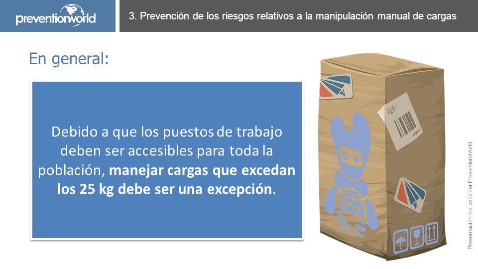 Presentación realizada por Prevention World 3. Prevención de los riesgos relativos a la manipulación manual de cargas En general: Debido a que los pue