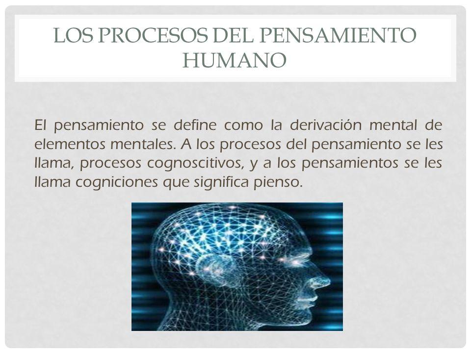LOS PROCESOS DEL PENSAMIENTO HUMANO El pensamiento se define como la derivación mental de elementos mentales.
