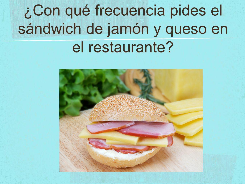 ¿Con qué frecuencia pides el sándwich de jamón y queso en el restaurante