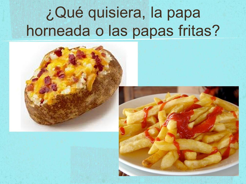 ¿Qué quisiera, la papa horneada o las papas fritas