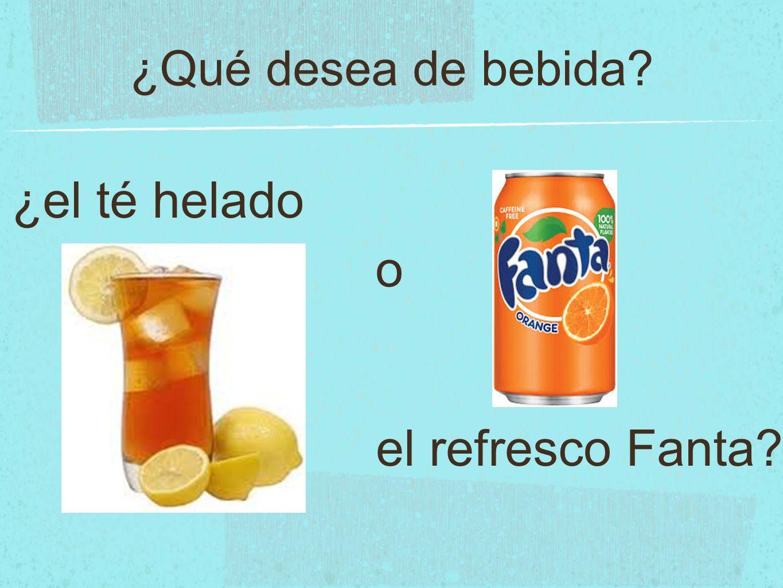 ¿Qué desea de bebida ¿el té helado el refresco Fanta o