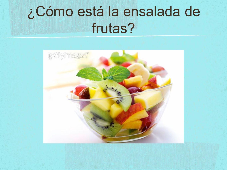 ¿Cómo está la ensalada de frutas