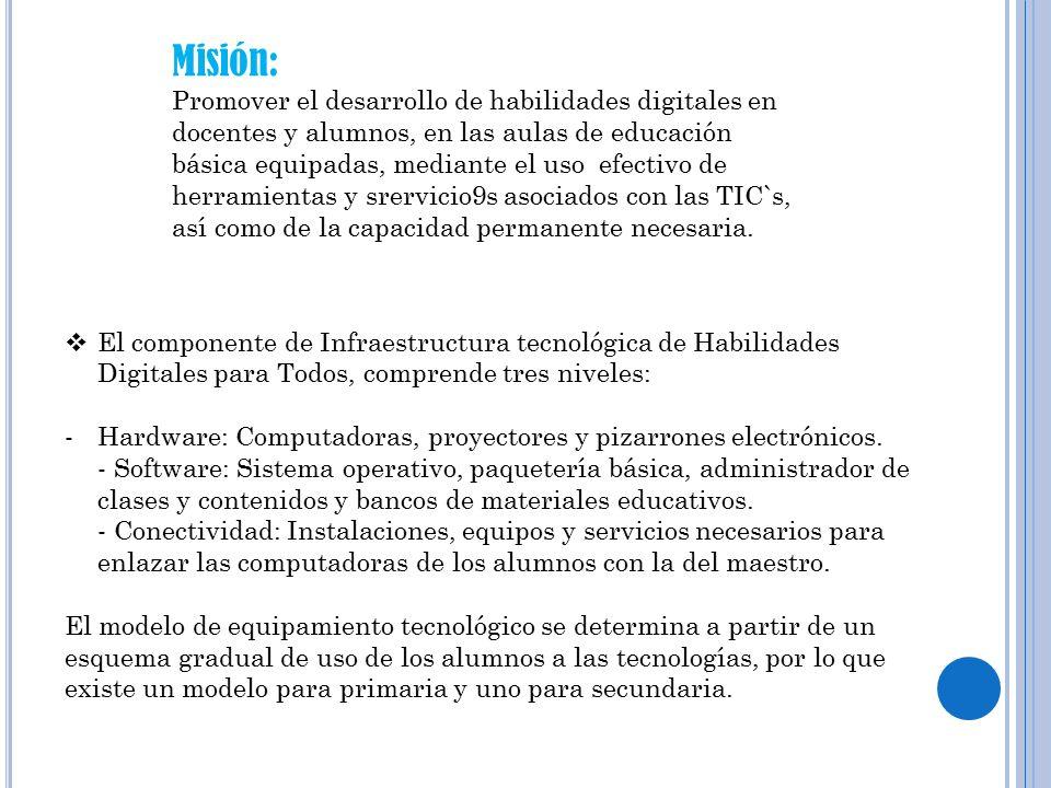 Misión: Promover el desarrollo de habilidades digitales en docentes y alumnos, en las aulas de educación básica equipadas, mediante el uso efectivo de herramientas y srervicio9s asociados con las TIC`s, así como de la capacidad permanente necesaria.