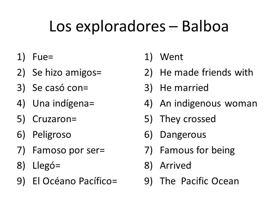 Los exploradores – Balboa 1)Fue= 2)Se hizo amigos= 3)Se casó con= 4)Una indígena= 5)Cruzaron= 6)Peligroso 7)Famoso por ser= 8)Llegó= 9)El Océano Pacífico= 1)Went 2)He made friends with 3)He married 4)An indigenous woman 5)They crossed 6)Dangerous 7)Famous for being 8)Arrived 9)The Pacific Ocean