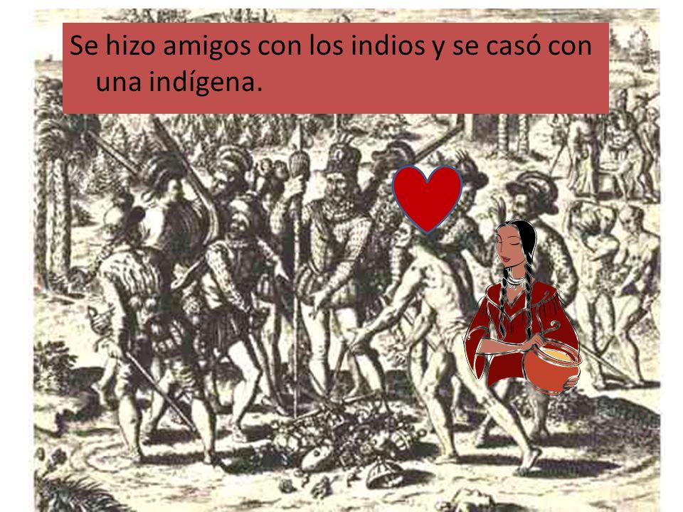Se hizo amigos con los indios y se casó con una indígena.