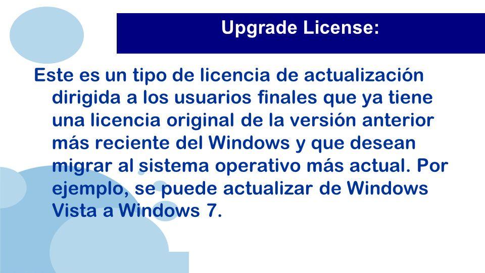 www.company.com Upgrade License: Este es un tipo de licencia de actualización dirigida a los usuarios finales que ya tiene una licencia original de la versión anterior más reciente del Windows y que desean migrar al sistema operativo más actual.