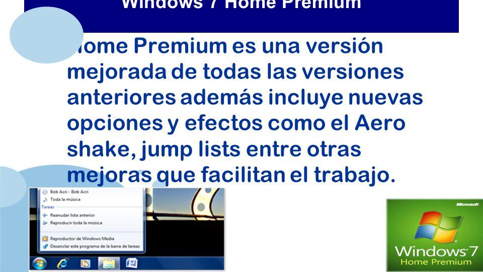 www.company.com Windows 7 Home Premium Home Premium es una versión mejorada de todas las versiones anteriores además incluye nuevas opciones y efectos como el Aero shake, jump lists entre otras mejoras que facilitan el trabajo.