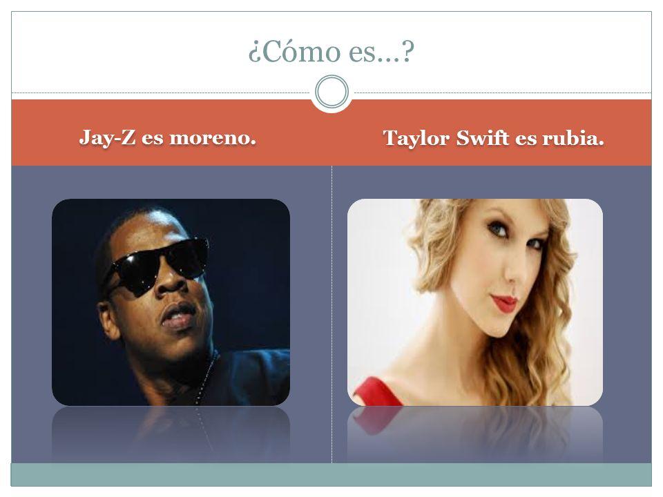 Jay-Z es moreno. Taylor Swift es rubia. ¿Cómo es…?