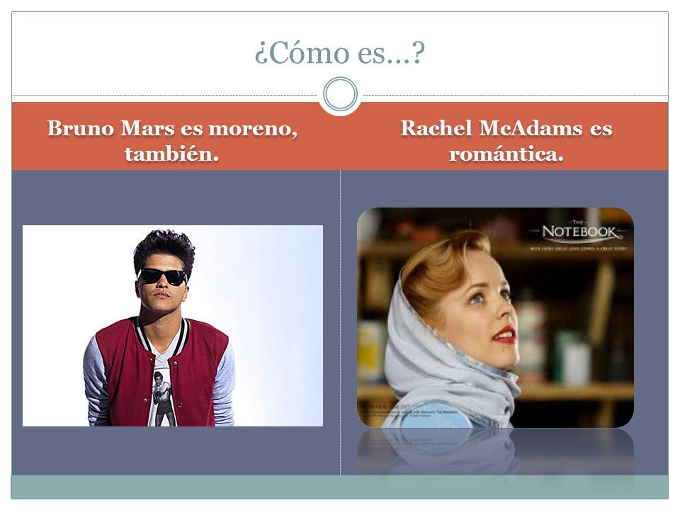 Bruno Mars es moreno, también. Rachel McAdams es romántica. ¿Cómo es…?