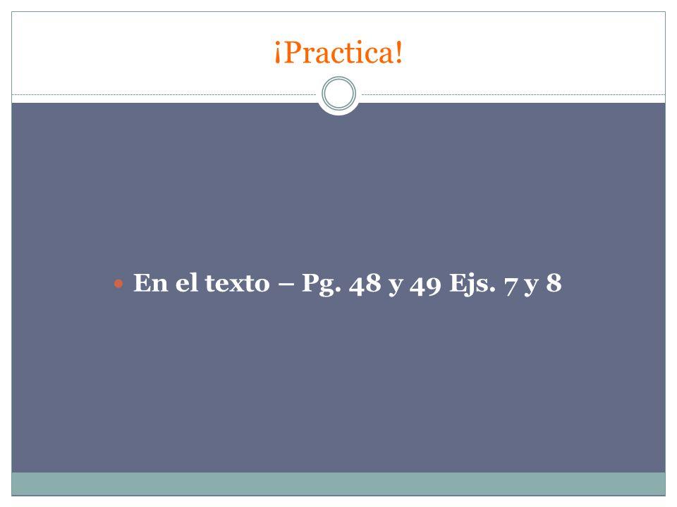 ¡Practica! En el texto – Pg. 48 y 49 Ejs. 7 y 8