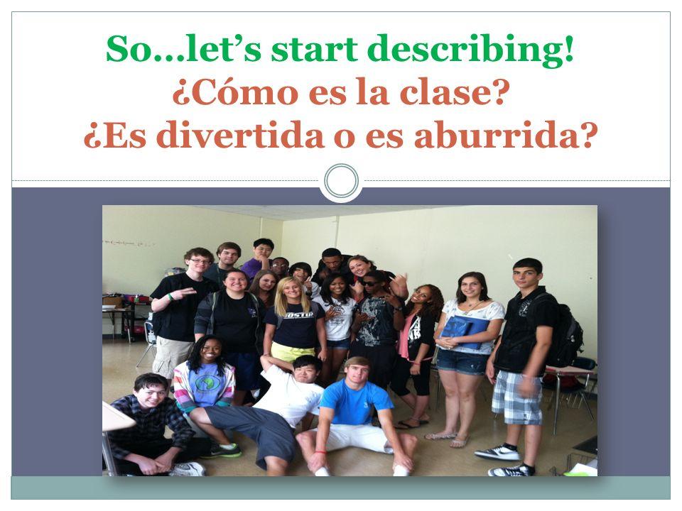 So…let's start describing! ¿Cómo es la clase? ¿Es divertida o es aburrida?