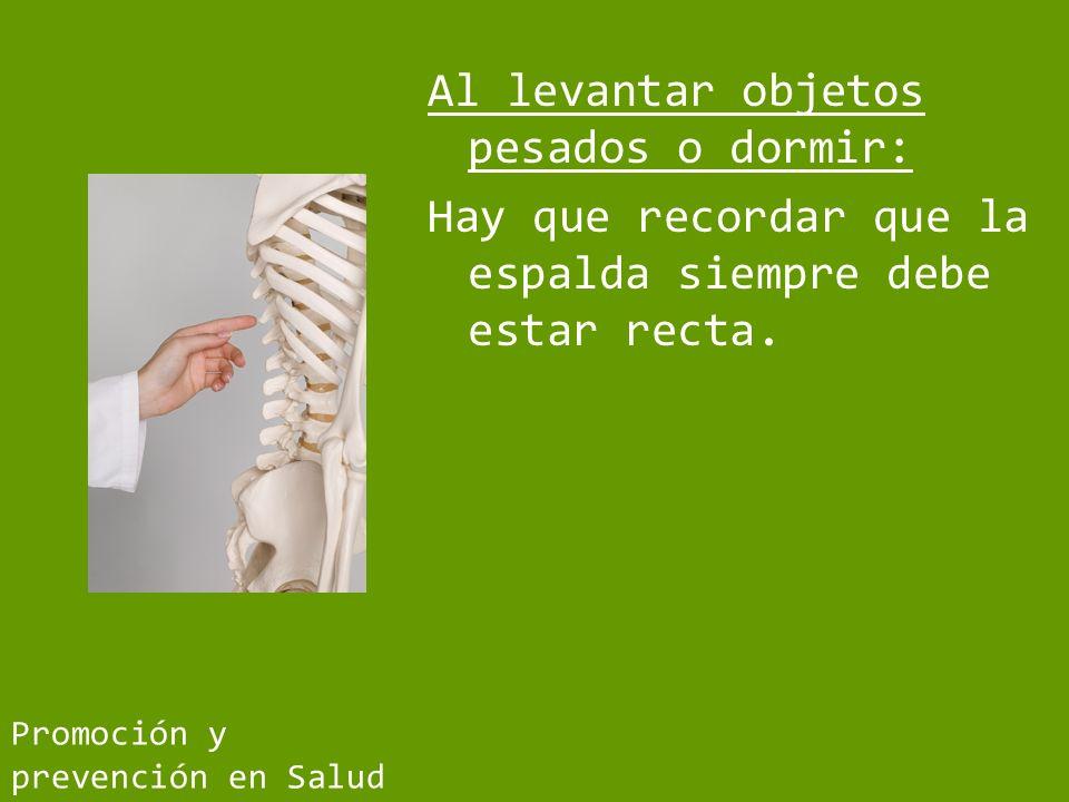 Al levantar objetos pesados o dormir: Hay que recordar que la espalda siempre debe estar recta.