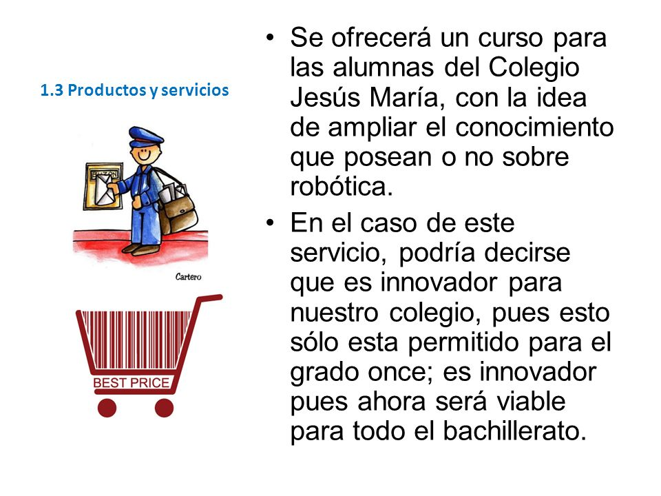 1.3 Productos y servicios Se ofrecerá un curso para las alumnas del Colegio Jesús María, con la idea de ampliar el conocimiento que posean o no sobre robótica.