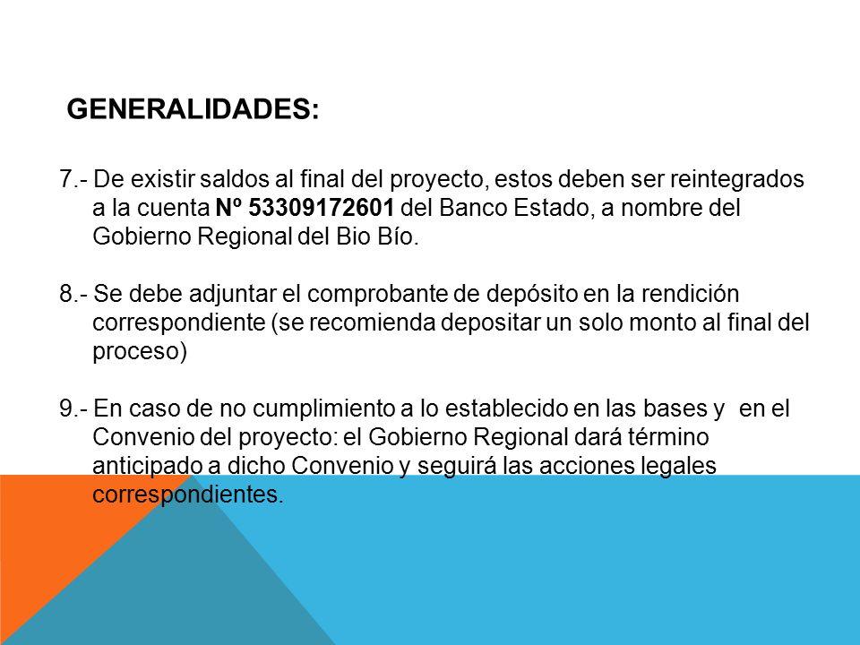 GENERALIDADES: 7.- De existir saldos al final del proyecto, estos deben ser reintegrados a la cuenta Nº 53309172601 del Banco Estado, a nombre del Gobierno Regional del Bio Bío.