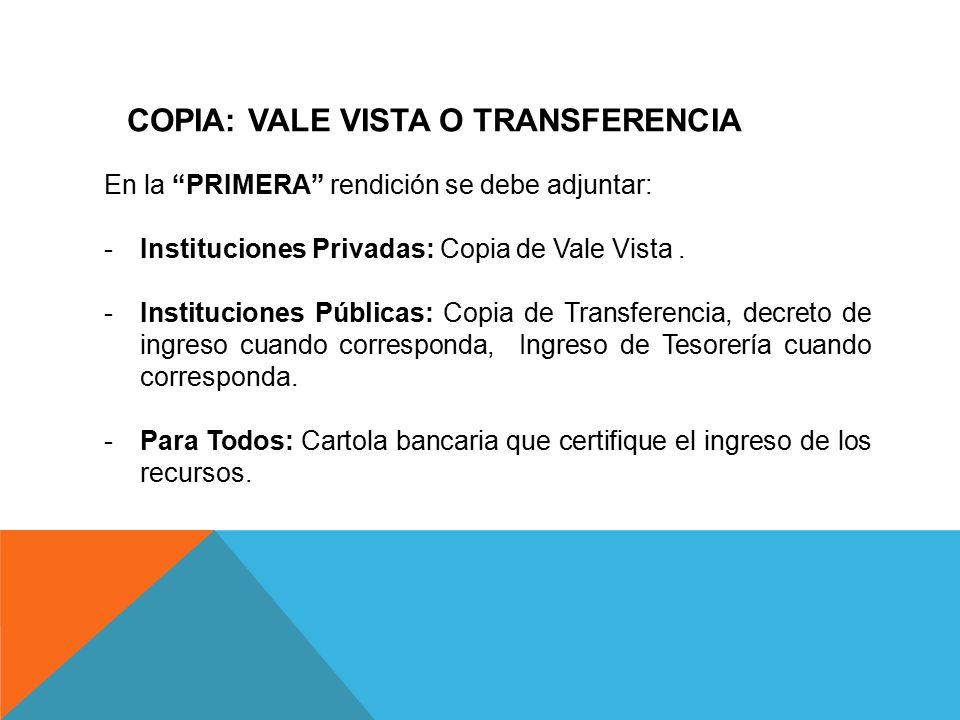 COPIA: VALE VISTA O TRANSFERENCIA En la PRIMERA rendición se debe adjuntar: -Instituciones Privadas: Copia de Vale Vista.
