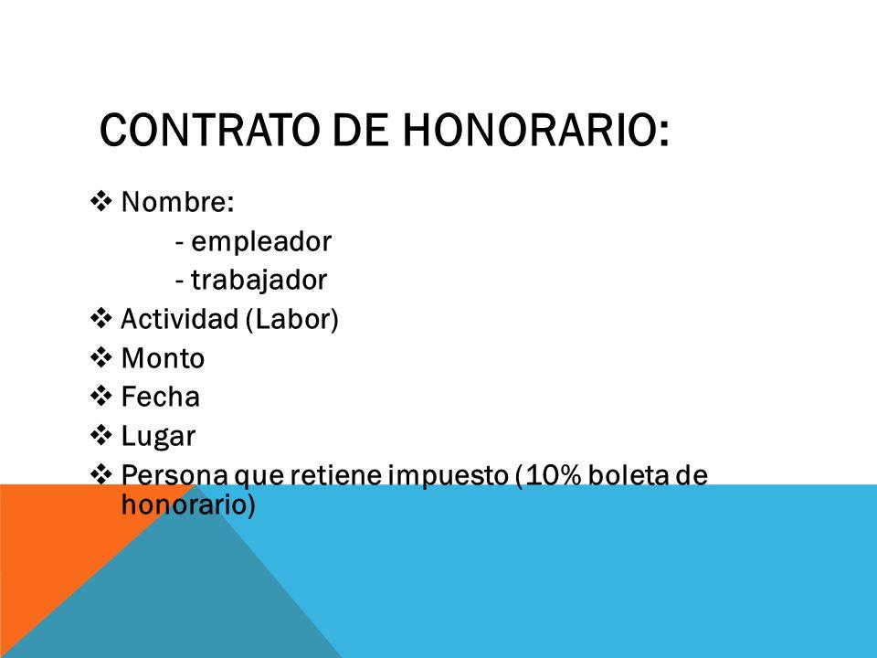 CONTRATO DE HONORARIO:  Nombre: - empleador - trabajador  Actividad (Labor)  Monto  Fecha  Lugar  Persona que retiene impuesto (10% boleta de honorario)