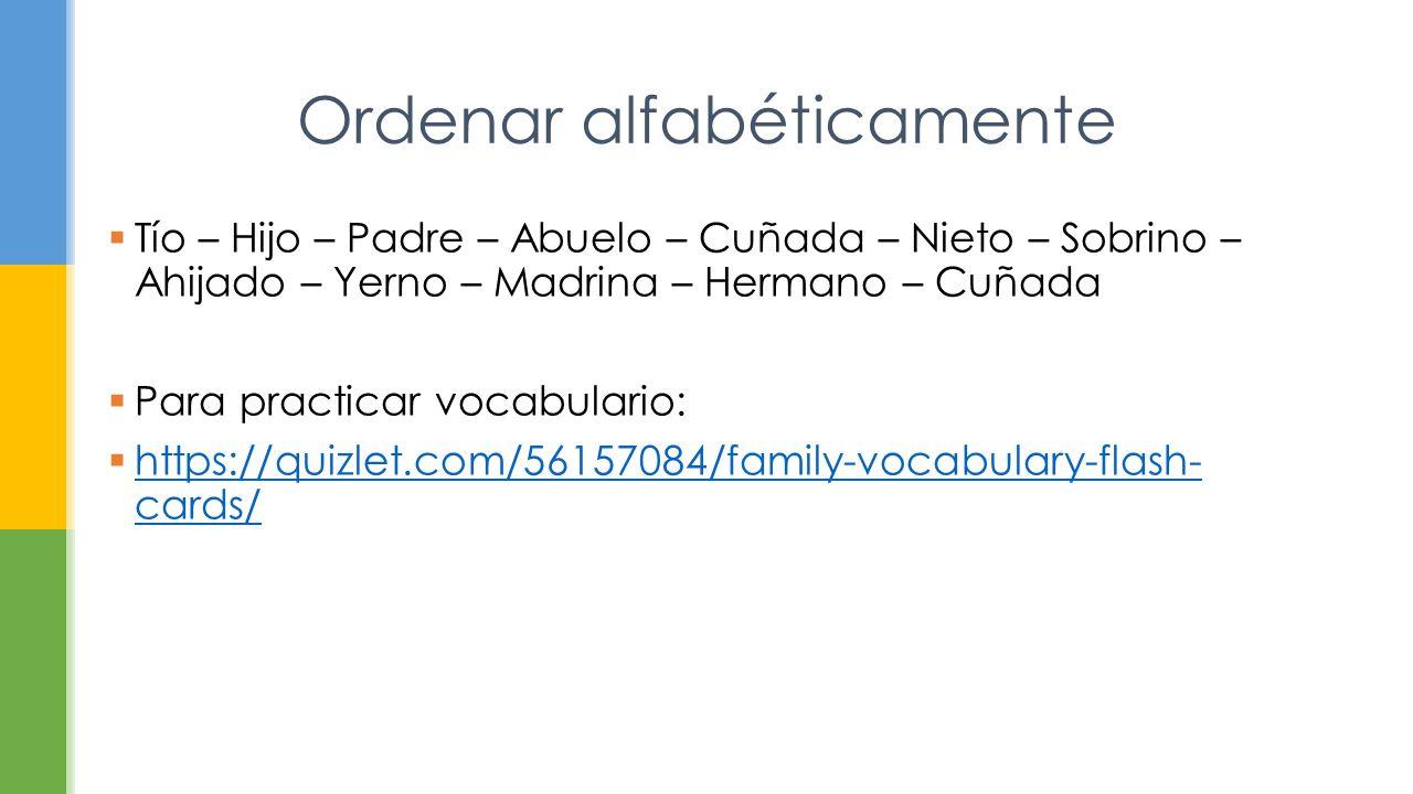  Tío – Hijo – Padre – Abuelo – Cuñada – Nieto – Sobrino – Ahijado – Yerno – Madrina – Hermano – Cuñada  Para practicar vocabulario:  https://quizlet.com/56157084/family-vocabulary-flash- cards/ https://quizlet.com/56157084/family-vocabulary-flash- cards/ Ordenar alfabéticamente