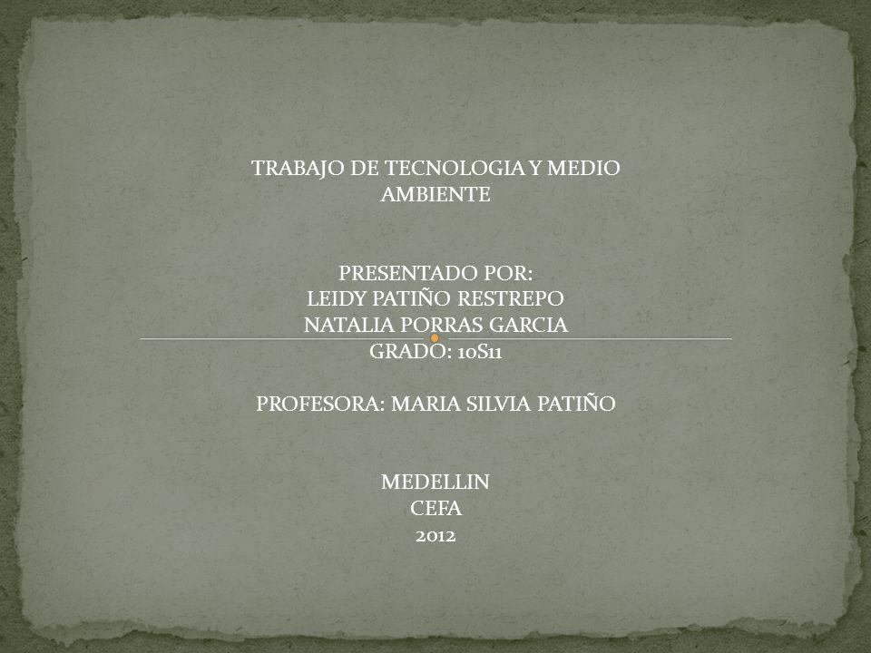 TRABAJO DE TECNOLOGIA Y MEDIO AMBIENTE PRESENTADO POR: LEIDY PATIÑO RESTREPO NATALIA PORRAS GARCIA GRADO: 10S11 PROFESORA: MARIA SILVIA PATIÑO MEDELLI