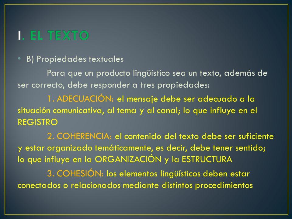 B) Propiedades textuales Para que un producto lingüístico sea un texto, además de ser correcto, debe responder a tres propiedades: 1.