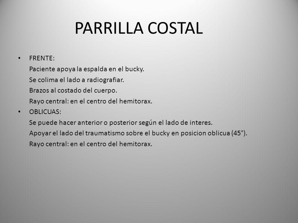 PARRILLA COSTAL FRENTE: Paciente apoya la espalda en el bucky. Se colima el lado a radiografiar. Brazos al costado del cuerpo. Rayo central: en el cen