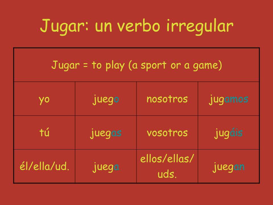 Jugar: un verbo irregular Jugar = to play (a sport or a game) yojuegonosotrosjugamos tújuegasvosotrosjugáis él/ella/ud.juega ellos/ellas/ uds.