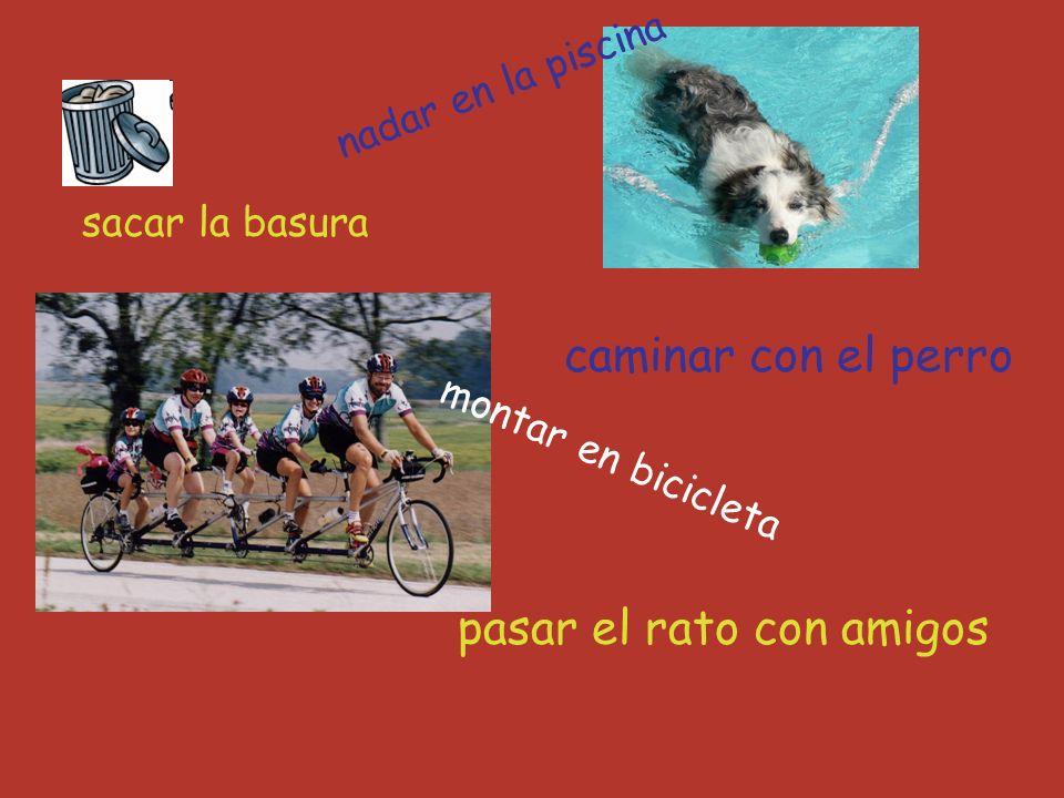 sacar la basura caminar con el perro pasar el rato con amigos nadar en la piscina montar en bicicleta