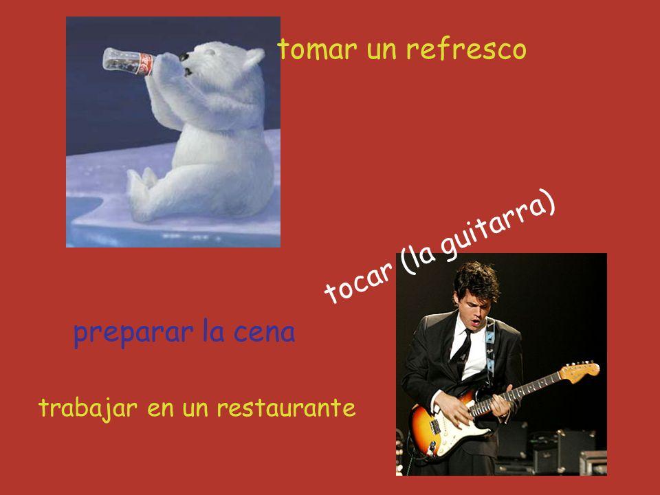 preparar la cena trabajar en un restaurante tocar (la guitarra) tomar un refresco