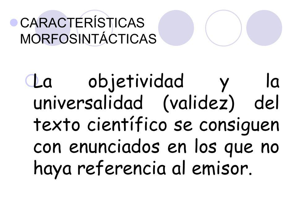 CARACTERÍSTICAS MORFOSINTÁCTICAS  La objetividad y la universalidad (validez) del texto científico se consiguen con enunciados en los que no haya referencia al emisor.