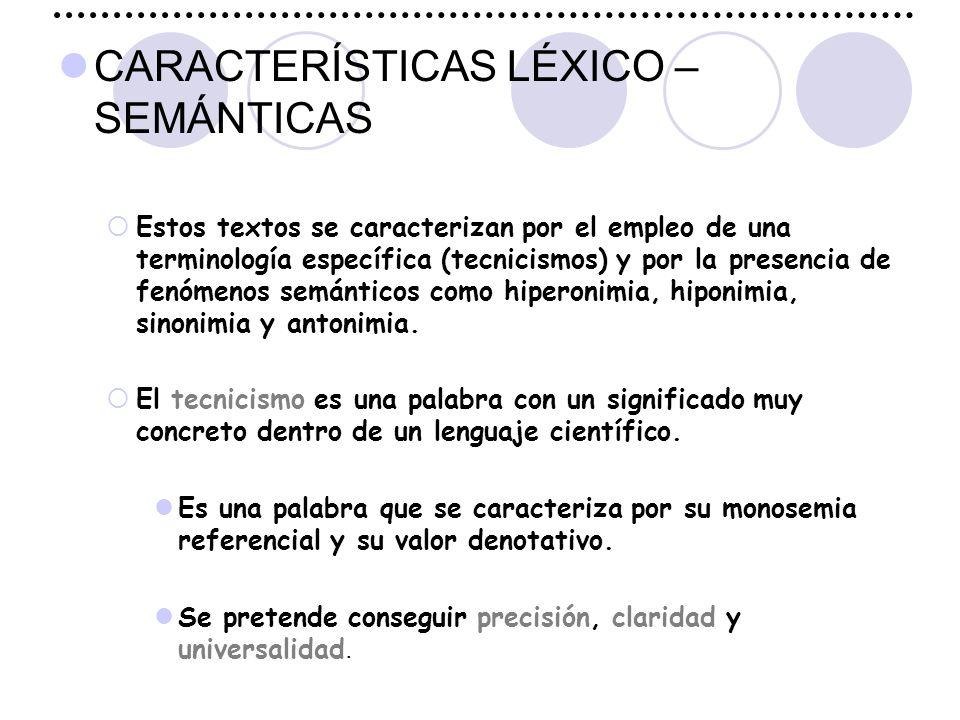 CARACTERÍSTICAS LÉXICO – SEMÁNTICAS  Estos textos se caracterizan por el empleo de una terminología específica (tecnicismos) y por la presencia de fenómenos semánticos como hiperonimia, hiponimia, sinonimia y antonimia.