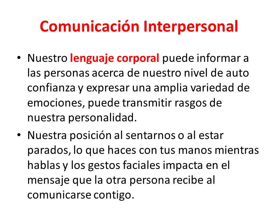Comunicación Interpersonal Nuestro lenguaje corporal puede informar a las personas acerca de nuestro nivel de auto confianza y expresar una amplia variedad de emociones, puede transmitir rasgos de nuestra personalidad.