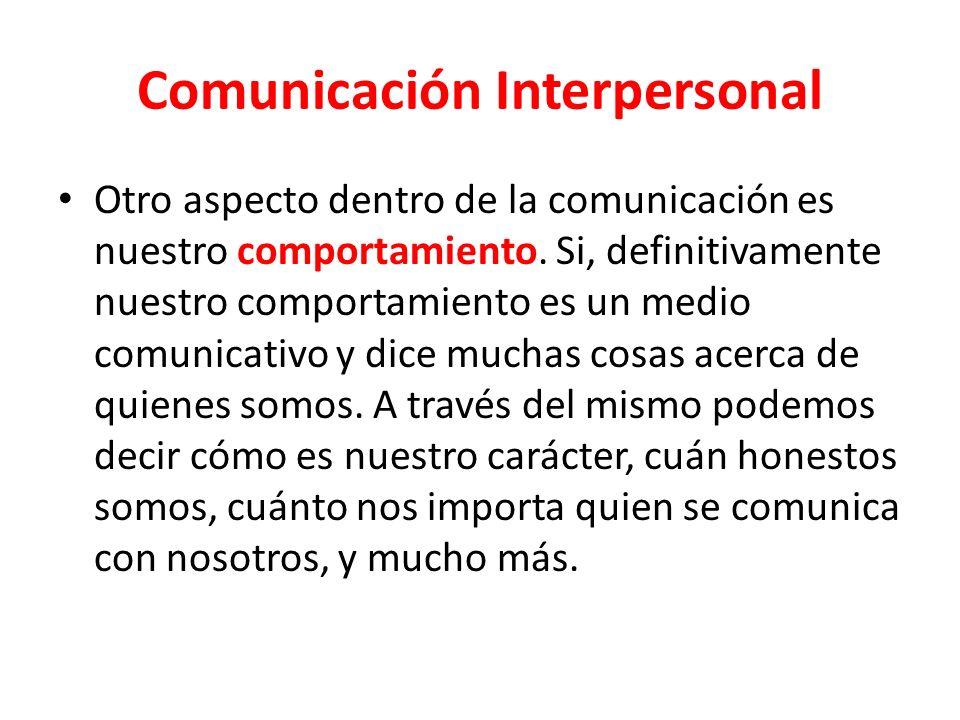 Comunicación Interpersonal Otro aspecto dentro de la comunicación es nuestro comportamiento.