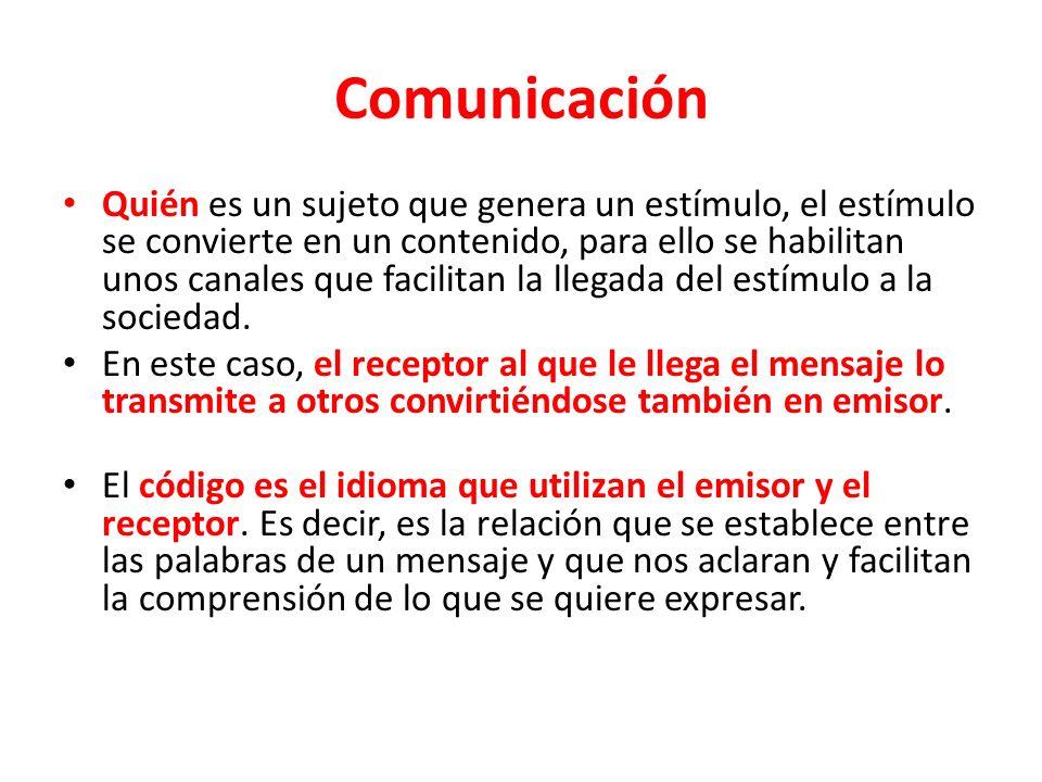 Comunicación Quién es un sujeto que genera un estímulo, el estímulo se convierte en un contenido, para ello se habilitan unos canales que facilitan la llegada del estímulo a la sociedad.
