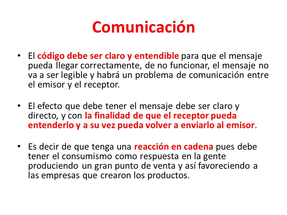Comunicación El código debe ser claro y entendible para que el mensaje pueda llegar correctamente, de no funcionar, el mensaje no va a ser legible y habrá un problema de comunicación entre el emisor y el receptor.