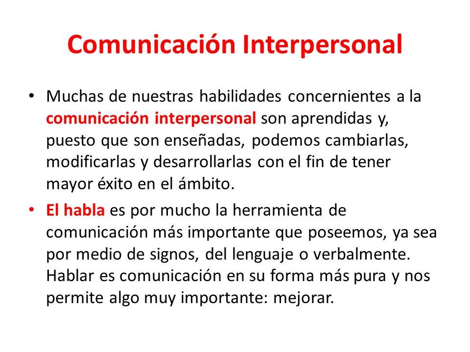 Comunicación Interpersonal Muchas de nuestras habilidades concernientes a la comunicación interpersonal son aprendidas y, puesto que son enseñadas, podemos cambiarlas, modificarlas y desarrollarlas con el fin de tener mayor éxito en el ámbito.