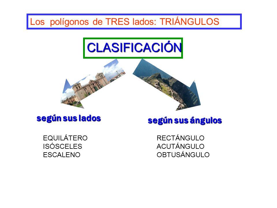 según sus lados según sus ángulos Los polígonos de TRES lados: TRIÁNGULOS CLASIFICACIÓN EQUILÁTERO ISÓSCELES ESCALENO RECTÁNGULO ACUTÁNGULO OBTUSÁNGULO