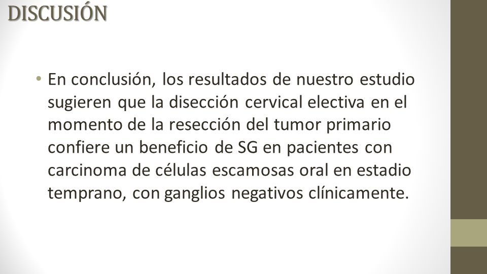 En conclusión, los resultados de nuestro estudio sugieren que la disección cervical electiva en el momento de la resección del tumor primario confiere un beneficio de SG en pacientes con carcinoma de células escamosas oral en estadio temprano, con ganglios negativos clínicamente.