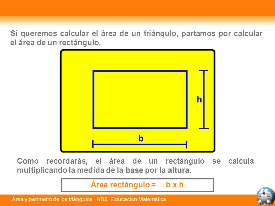 Área y perímetro de los triángulos NB5 Educación Matemática h b Por lo tanto, para calcular el área de un triángulo, solamente tienes que multiplicar la base por la altura y el producto que da dividirlo por 2, ya que el rectángulo queda dividido en dos triángulos iguales.