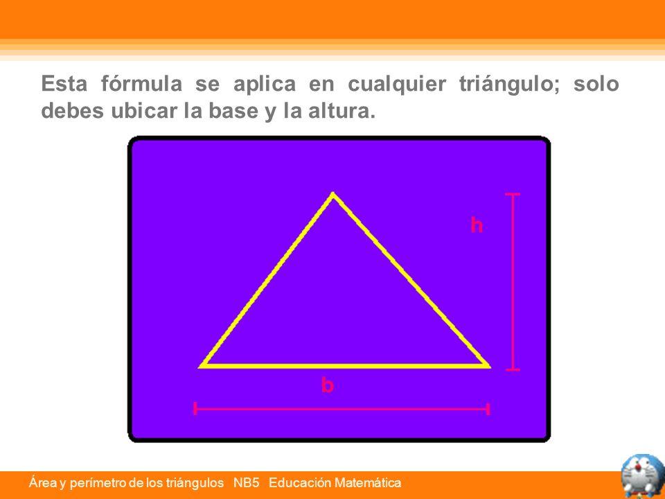Área y perímetro de los triángulos NB5 Educación Matemática h b Esta fórmula se aplica en cualquier triángulo; solo debes ubicar la base y la altura.