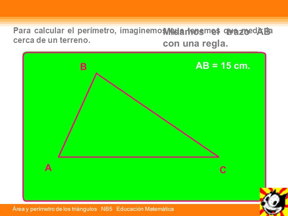 Para calcular el perímetro, imaginemos que tenemos que medir la cerca de un terreno. C A B Midamos el trazo AB con una regla. AB = 15 cm.