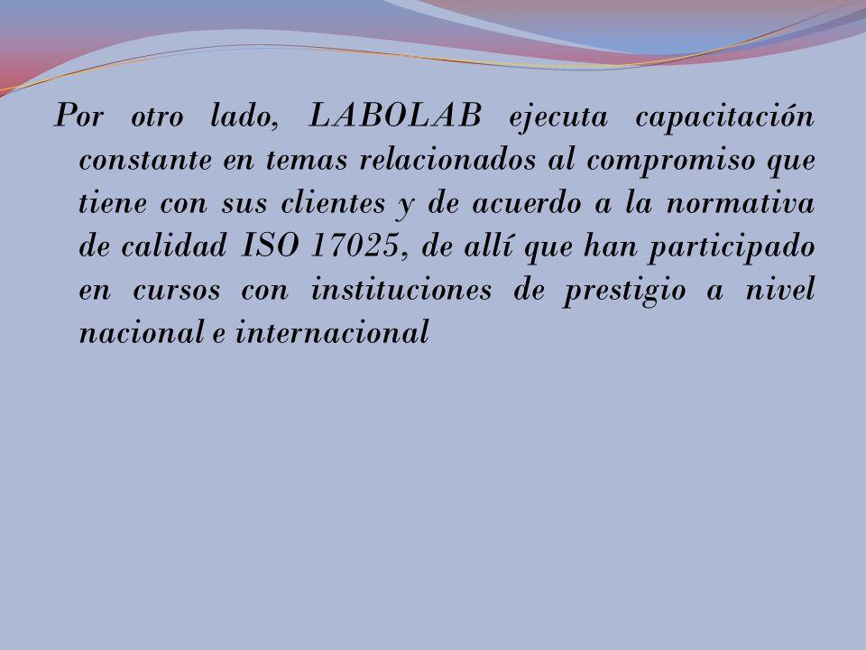 Por otro lado, LABOLAB ejecuta capacitación constante en temas relacionados al compromiso que tiene con sus clientes y de acuerdo a la normativa de calidad ISO 17025, de allí que han participado en cursos con instituciones de prestigio a nivel nacional e internacional
