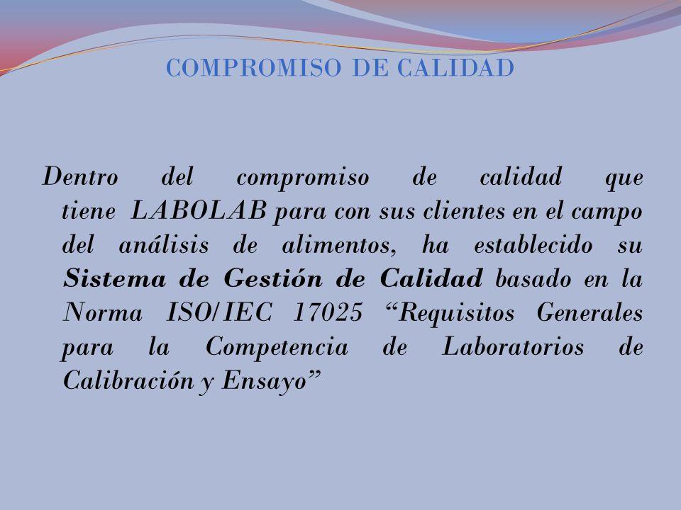 COMPROMISO DE CALIDAD Dentro del compromiso de calidad que tiene LABOLAB para con sus clientes en el campo del análisis de alimentos, ha establecido su Sistema de Gestión de Calidad basado en la Norma ISO/IEC 17025 Requisitos Generales para la Competencia de Laboratorios de Calibración y Ensayo
