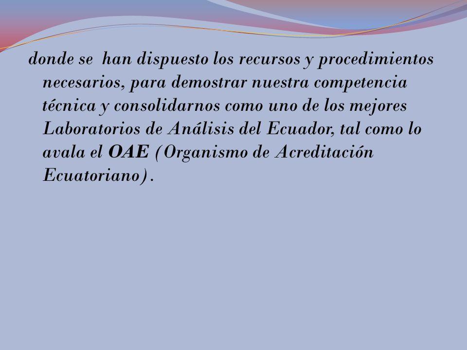 donde se han dispuesto los recursos y procedimientos necesarios, para demostrar nuestra competencia técnica y consolidarnos como uno de los mejores Laboratorios de Análisis del Ecuador, tal como lo avala el OAE (Organismo de Acreditación Ecuatoriano).