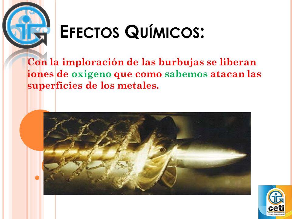 E FECTOS Q UÍMICOS : Con la imploración de las burbujas se liberan iones de oxigeno que como sabemos atacan las superficies de los metales.