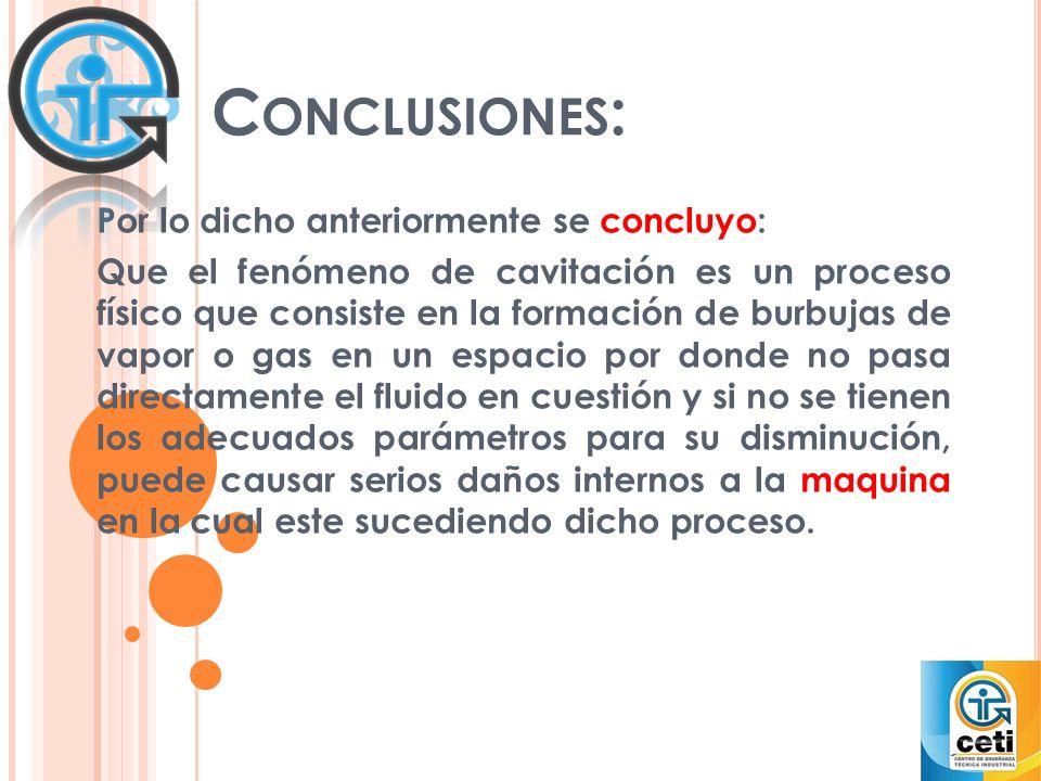 C ONCLUSIONES : Por lo dicho anteriormente se concluyo: Que el fenómeno de cavitación es un proceso físico que consiste en la formación de burbujas de