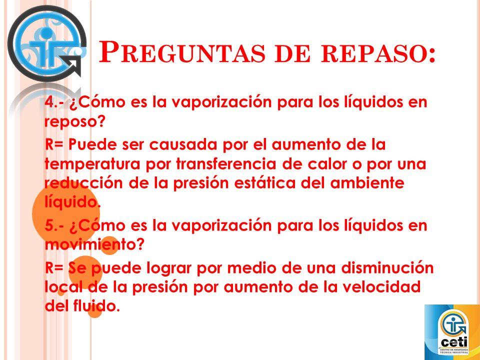 P REGUNTAS DE REPASO : 4.- ¿Cómo es la vaporización para los líquidos en reposo? R= Puede ser causada por el aumento de la temperatura por transferenc
