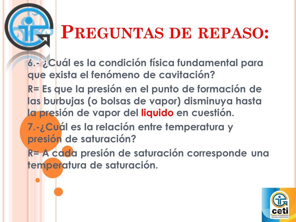 P REGUNTAS DE REPASO : 6.- ¿Cuál es la condición física fundamental para que exista el fenómeno de cavitación? R= Es que la presión en el punto de for