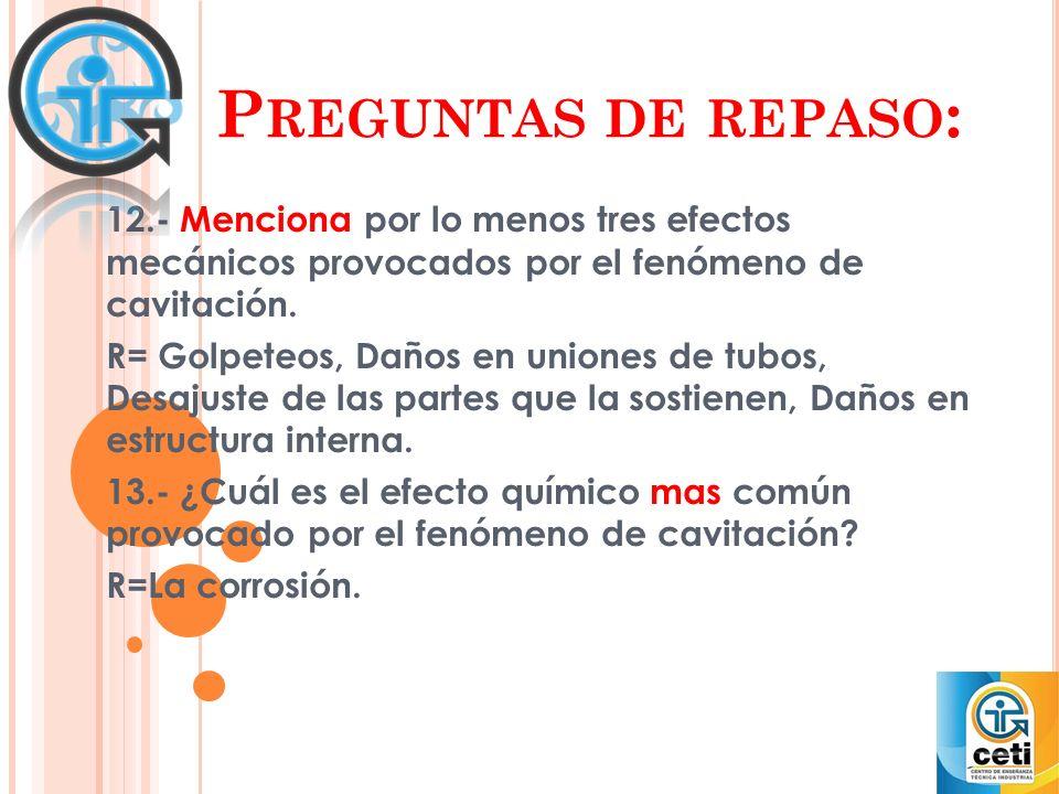 P REGUNTAS DE REPASO : 12.- Menciona por lo menos tres efectos mecánicos provocados por el fenómeno de cavitación. R= Golpeteos, Daños en uniones de t